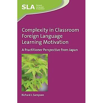 Complexity in Classroom Foreign Language Learning Motivation by Richard J. Sampson