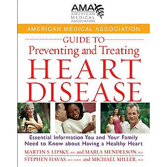 American Medical Association Guide to Preventing and Treating Heart Disease Essential Information You and Your Family Need to Know about Having a Healthy Heart by American Medical Association