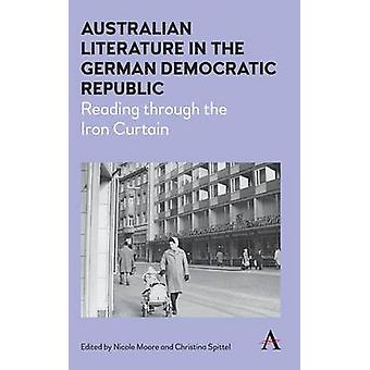 Australian Literature in the German Democratic Republic Reading Through the Iron Curtain by Moore & Nicole