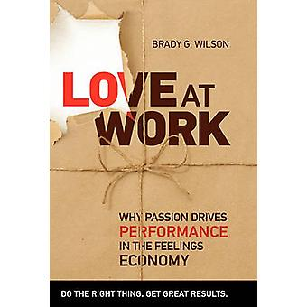 Love at Work Why Passion Drives Performance in the Feelings Economy by Wilson & Brady G.