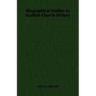 Biographical Studies In Scottish Church History by Mitchell & Anthony