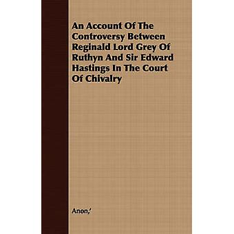 An Account Of The Controversy Between Reginald Lord Grey Of Ruthyn And Sir Edward Hastings In The Court Of Chivalry by Anon