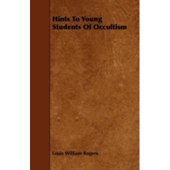 Hints To Young Students Of Occultism by Rogers & Louis William