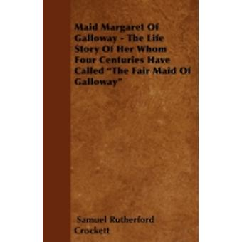 Maid Margaret of Galloway  The Life Story of Her Whom Four Centuries Have Called the Fair Maid of Galloway by Crockett & S. R.