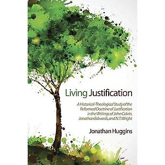 Living Justification A HistoricalTheological Study of the Reformed Doctrine of Justification in the Writings of John Calvin Jonathan Edwa by Huggins & Jonathan R.