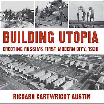 Building Utopia - Erecting Russia's First Modern City - 1930 - 9780873