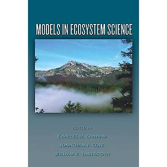 Models in Ecosystem Science by Edited by Charles D Canham & Edited by Jonathan J Cole & Edited by William K Lauenroth