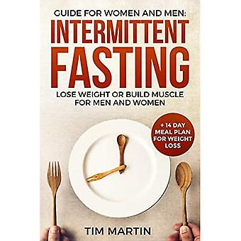 Intermittent Fasting: Guide for Women and Men: Lose Weight or Build Muscle for� Men and Women + 14 Day Meal Plan for Weight Loss
