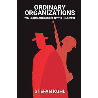 Ordinary Organisations - Why Normal Men Carried Out the Holocaust by S