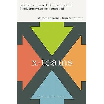 X-Teams - How to Build Teams That Lead Innovate - and Succeed by Debor