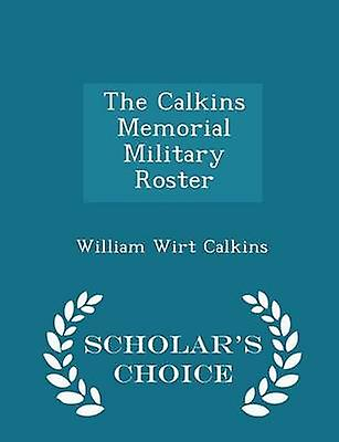 The Calkins Memorial Military Roster  Scholars Choice Edition by Calkins & William Wirt