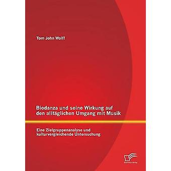 Biodanza und seine Wirkung auf den alltglichen Umgang mit Musik Eine Zielgruppenanalyse und kulturvergleichende Untersuchung Wolff & Tom John