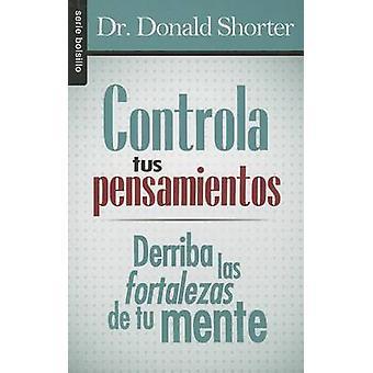 Controla Tus Pensamientos - Derriba las Fortalezas de Tu Mente by Dona