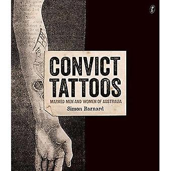 Convict Tattoos - Marked Men and Women of Australia by Simon Barnard -