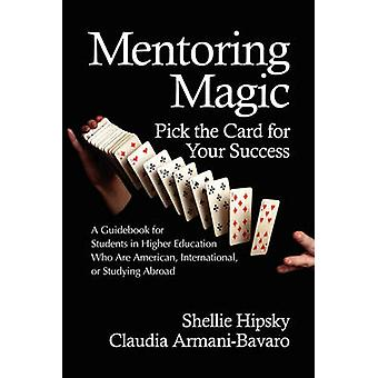 Mentoring Magic Pick the Card for Your Success a Guidebook for Students in Higher Education Who Are American International or Studyi by Hipsky & Shellie