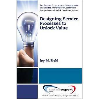 Designing Service Processes to Unlock Value by Field & Joy