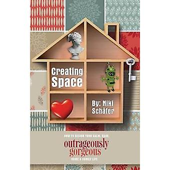 Creating Space  How to Design Your Calm Sane Outrageously Gorgeous Home and FamilyLife by Schafer & Niki