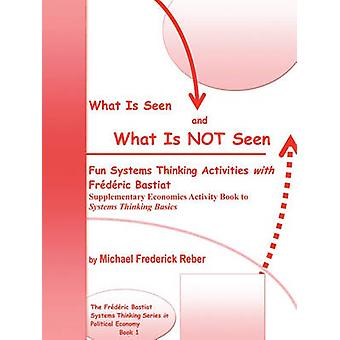 What is Seen and What is NOT Seen Fun Systems Thinking Activities with Frdric Bastiat. Supplementary Economics Activity Book to Systems Thinking Basics by Reber & Michael Frederick
