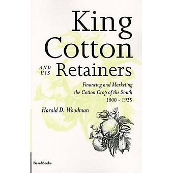 King Cotton and His Retainers Financing and Marketing the Cotton Crop of the South 18001925 by Woodman & Harold D.