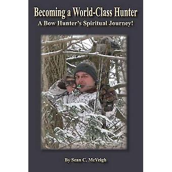 Becoming a WorldClass Hunter A Bow Hunters Spiritual Journey by McVeigh & Sean C.
