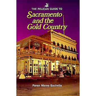 The Pelican Guide to Sacramento and the Gold Country by Bachelis & Faren Maree