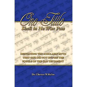 ONE TITTLE SHALL IN NO WISE PASS Destroying the Scholarly Myth that God Did Not Inspire the Vowels of the Old Testament by Kulus & Dr. Chester W.