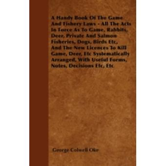 A Handy Book Of The Game And Fishery Laws  All The Acts In Force As To Game Rabbits Deer Private And Salmon Fisheries Dogs Birds Etc And The New Licences To Kill Game Deer Etc Systematically by Oke & George Colwell