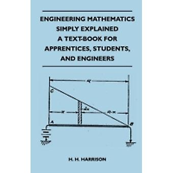 Engineering Mathematics Simply Explained  A TextBook For Apprentices Students And Engineers by H. H. Harrison