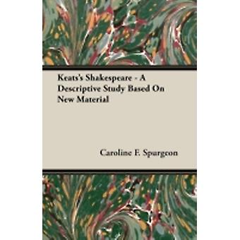Keatss Shakespeare  A Descriptive Study Based on New Material by Spurgeon & Caroline F.