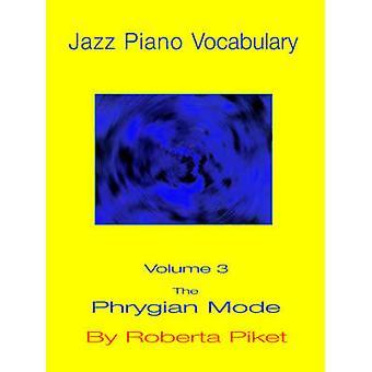 Jazz Piano Vocabulary Volume 3 The Phrygian Mode by Piket & Roberta