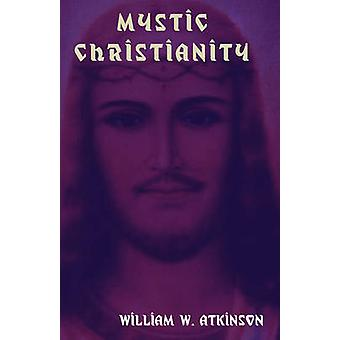 Mystic Christianity The Inner Teachings of the Master by Atkinson & William W.