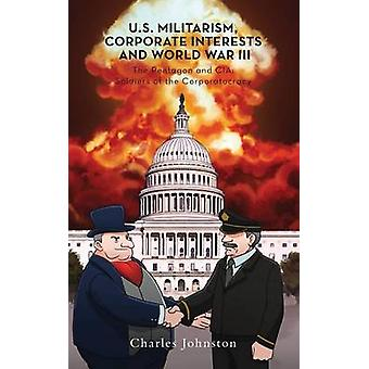 U.S. Militarism Corporate Interests and World War III The Pentagon and CIA Soldiers of the Corporatocracy by Johnston & Charles