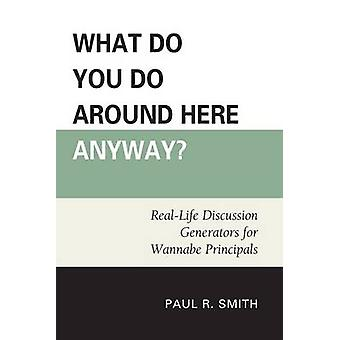 What Do You Do Around Here Anyway RealLife Discussion Generators for Wannabe Principals by Smith & Paul