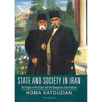 State and Society in Iran  The Eclipse of the Qajars and the Emergence of the Pahlavis by Homa Katouzian