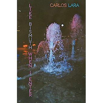 Like Bismuth When I Enter by Carlos Lara - 9781643620190 Book