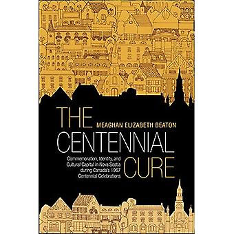 The Centennial Cure: Commemoration, Identity, and� Cultural Capital in Nova Scotia during Canada's 1967� Centennial Celebrations (Studies in Atlantic Canada� History)