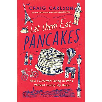 Let Them Eat Pancakes  One Mans Personal Revolution in the City of Light by Craig Carlson