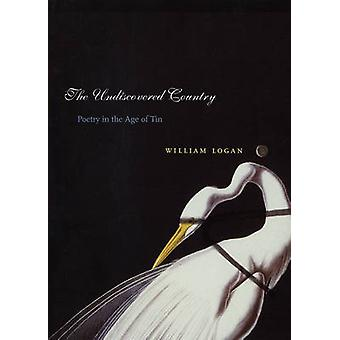 The Undiscovered Country - Poetry in the Age of Tin by William Logan -