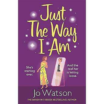 Just The Way I Am Hilarious and heartfelt nothing makes you laugh like a Jo Watson romcom