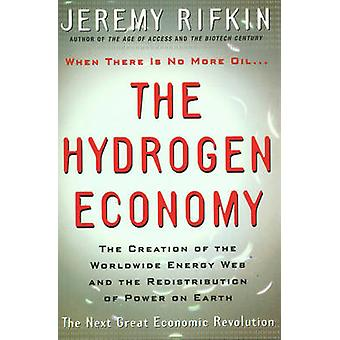 The Hydrogen Economy  The Creation of the Worldwide Energy Web and the Redistribution of Power on Earth by Jeremy Rifkin