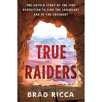 True Raiders  The Untold Story of the 1909 Expedition to Find the Legendary Ark of the Covenant by Brad Ricca