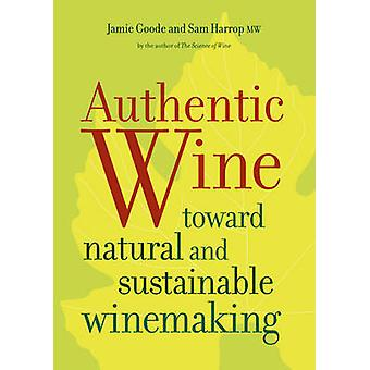 Authentic Wine - Toward Natural and Sustainable Winemaking by Jamie Go