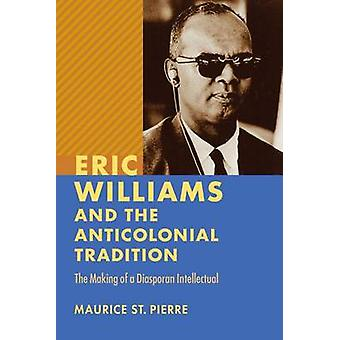 Eric Williams and the Anticolonial Tradition - The Making of a Diaspor