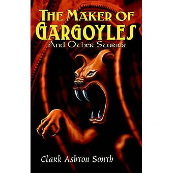 The Maker of Gargoyles and Other Stories by Smith & Clark Ashton