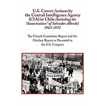 U.S. Covert Actions by the Central Intelligence Agency CIA in Chile Including the Assassination of Salvador Allende 1963 to 1973. the Church Commi by N. a.