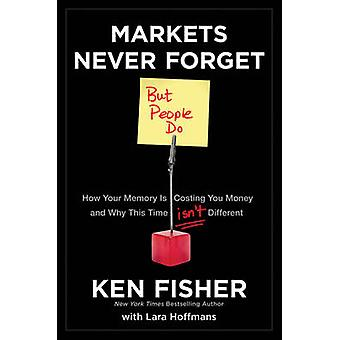 Markets Never Forget But People Do by Fisher & Kenneth L.Hoffmans & Lara W.
