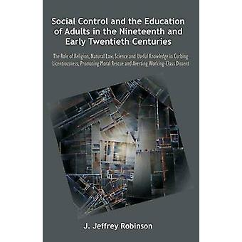 Social Control and the Education of Adults in the Nineteenth and Early Twentieth Centuries The Role of Religion Natural Law Science and Useful Know by Robinson & J. Jeffrey