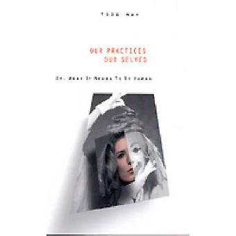 Our Practices Our Selves Or What It Means to Be Human by May & Todd