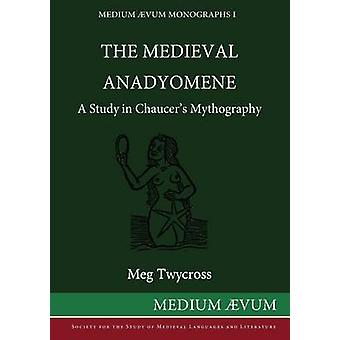 The Medieval Anadyomene A Study in Chaucers Mythography by Twycross & Meg