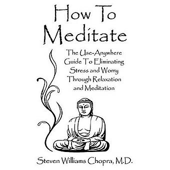 How to Meditate The UseAnywhere Guide to Eliminating Stress and Worry Through Relaxation and Meditation by Chopra & Steven Williams
